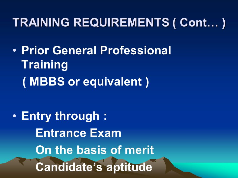 TRAINING REQUIREMENTS ( Cont… ) Prior General Professional Training ( MBBS or equivalent ) Entry through : Entrance Exam On the basis of merit Candida