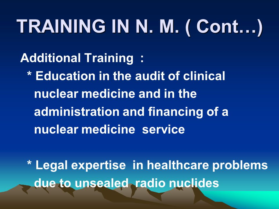 TRAINING IN N. M. ( Cont…) Additional Training : * Education in the audit of clinical nuclear medicine and in the administration and financing of a nu