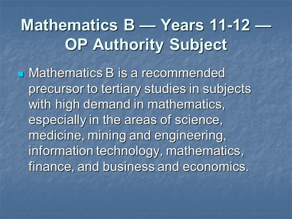 Mathematics B Years 11-12 OP Authority Subject Mathematics B is a recommended precursor to tertiary studies in subjects with high demand in mathematics, especially in the areas of science, medicine, mining and engineering, information technology, mathematics, finance, and business and economics.