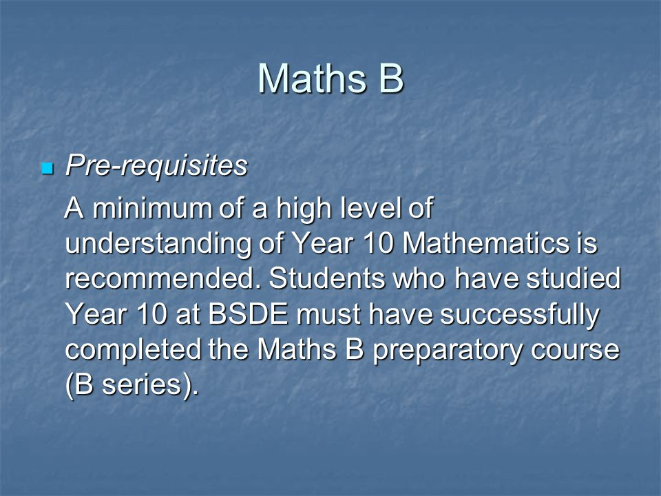 Maths B Pre-requisites Pre-requisites A minimum of a high level of understanding of Year 10 Mathematics is recommended.