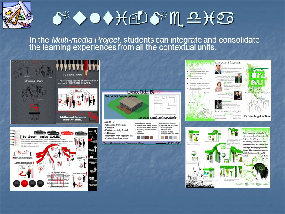 Multi-Media In the Multi-media Project, students can integrate and consolidate the learning experiences from all the contextual units.