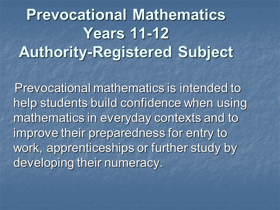 Prevocational Mathematics Years 11-12 Authority-Registered Subject Prevocational mathematics is intended to help students build confidence when using mathematics in everyday contexts and to improve their preparedness for entry to work, apprenticeships or further study by developing their numeracy.