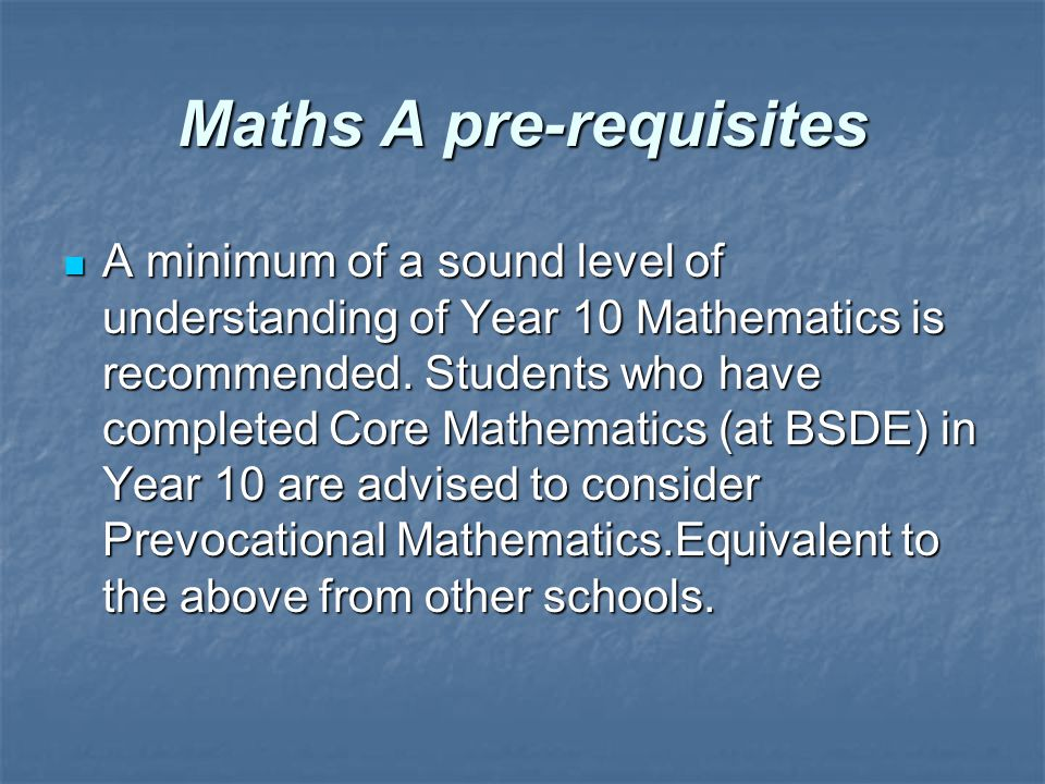 Maths A pre-requisites A minimum of a sound level of understanding of Year 10 Mathematics is recommended.