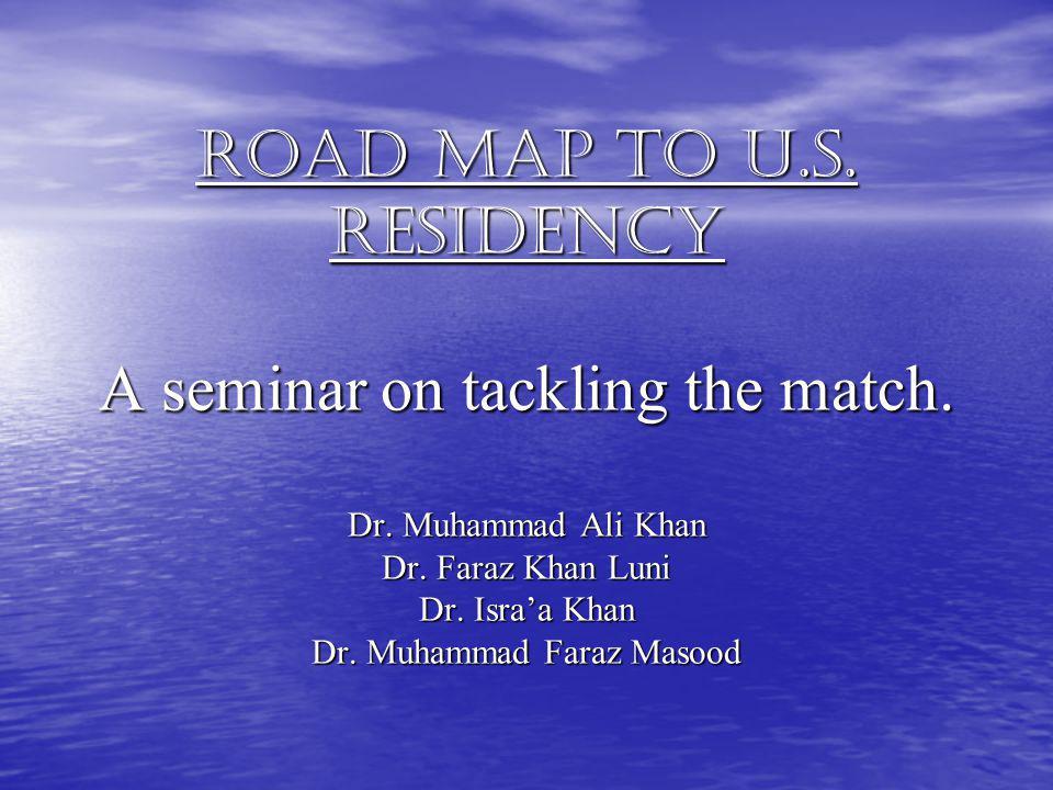 Road map to U.S. Residency A seminar on tackling the match. Dr. Muhammad Ali Khan Dr. Faraz Khan Luni Dr. Israa Khan Dr. Muhammad Faraz Masood