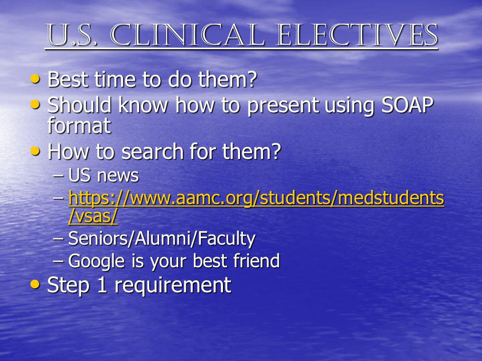 U.s. clinical electives Best time to do them? Best time to do them? Should know how to present using SOAP format Should know how to present using SOAP