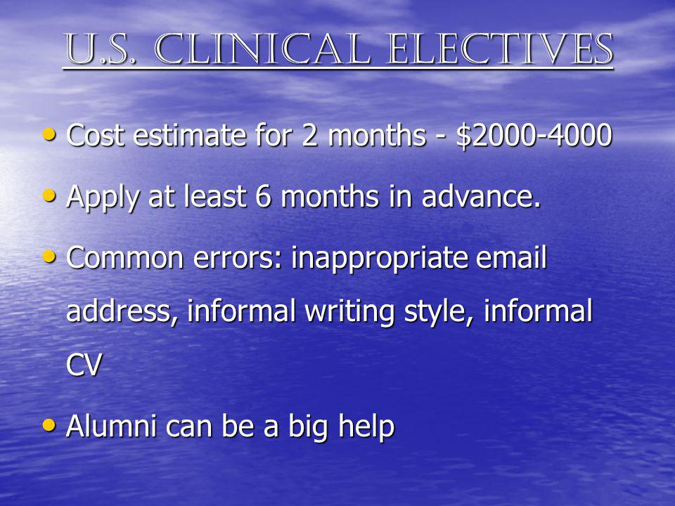 U.s. clinical electives Cost estimate for 2 months - $2000-4000 Cost estimate for 2 months - $2000-4000 Apply at least 6 months in advance. Apply at l