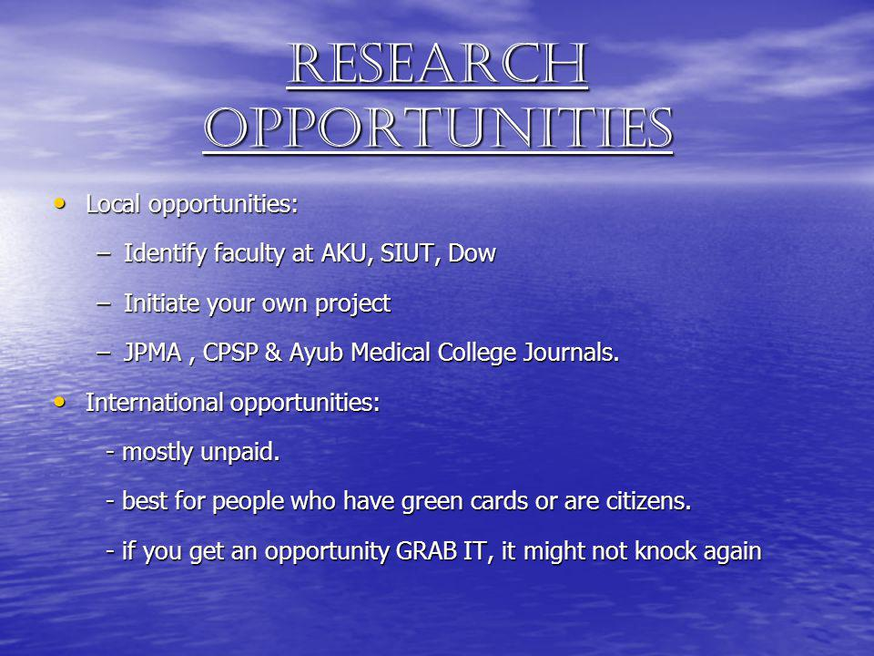Research opportunities Local opportunities: Local opportunities: –Identify faculty at AKU, SIUT, Dow –Initiate your own project –JPMA, CPSP & Ayub Med