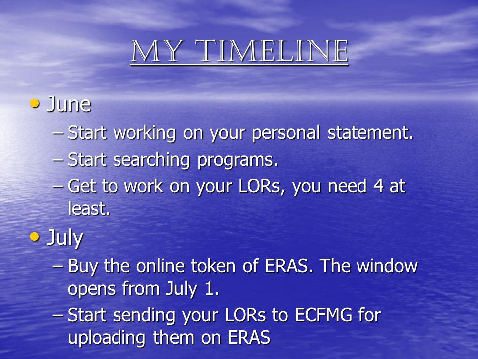 My timeline June June –Start working on your personal statement. –Start searching programs. –Get to work on your LORs, you need 4 at least. July July