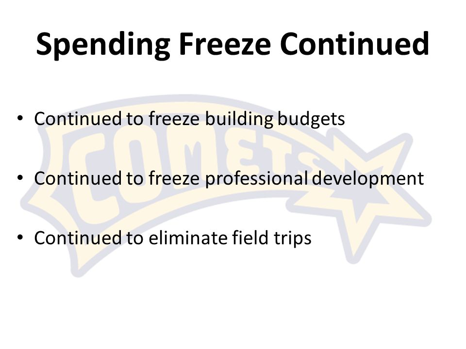 Spending Freeze Continued Continued to freeze building budgets Continued to freeze professional development Continued to eliminate field trips