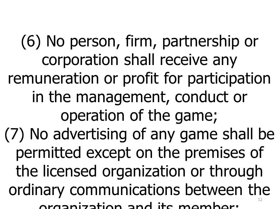 (6) No person, firm, partnership or corporation shall receive any remuneration or profit for participation in the management, conduct or operation of the game; (7) No advertising of any game shall be permitted except on the premises of the licensed organization or through ordinary communications between the organization and its member; 12