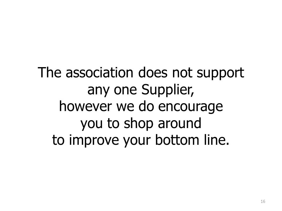 The association does not support any one Supplier, however we do encourage you to shop around to improve your bottom line.