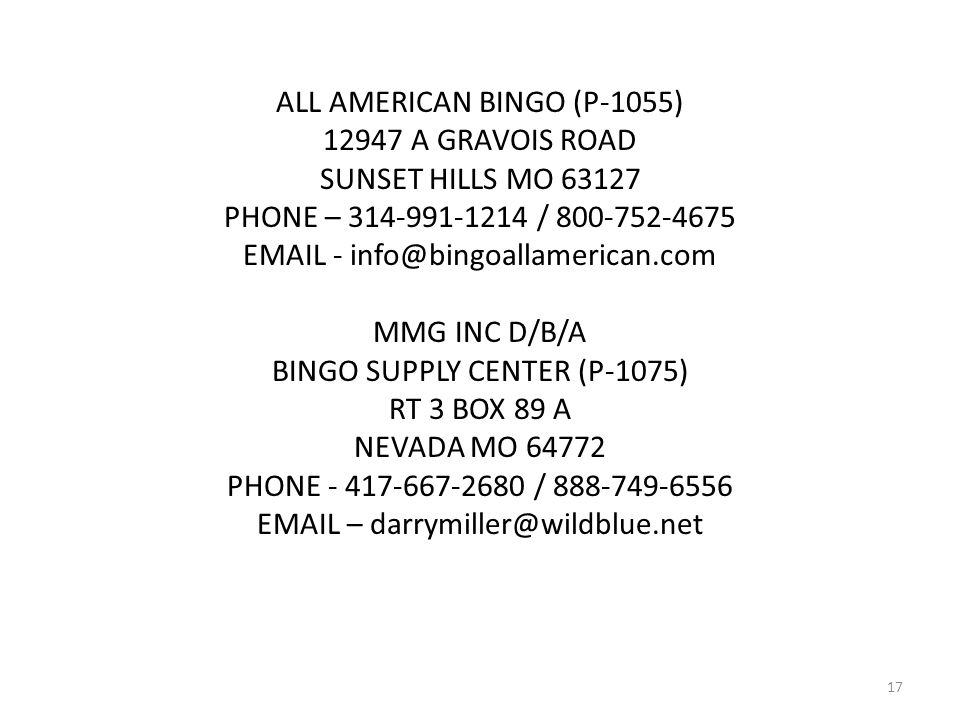 ALL AMERICAN BINGO (P-1055) 12947 A GRAVOIS ROAD SUNSET HILLS MO 63127 PHONE – 314-991-1214 / 800-752-4675 EMAIL - info@bingoallamerican.com MMG INC D/B/A BINGO SUPPLY CENTER (P-1075) RT 3 BOX 89 A NEVADA MO 64772 PHONE - 417-667-2680 / 888-749-6556 EMAIL – darrymiller@wildblue.net 17