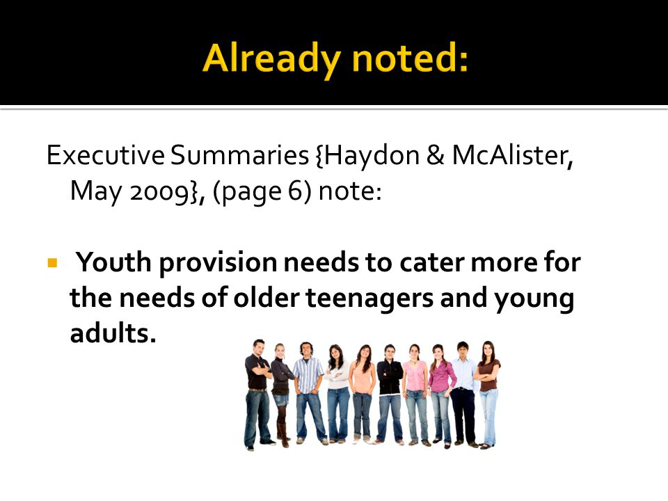 Executive Summaries {Haydon & McAlister, May 2009}, (page 6) note: Youth provision needs to cater more for the needs of older teenagers and young adults.