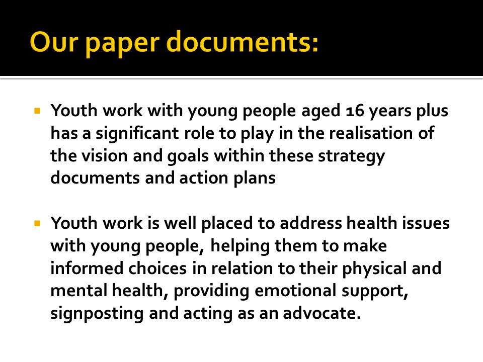 Youth work with young people aged 16 years plus has a significant role to play in the realisation of the vision and goals within these strategy documents and action plans Youth work is well placed to address health issues with young people, helping them to make informed choices in relation to their physical and mental health, providing emotional support, signposting and acting as an advocate.