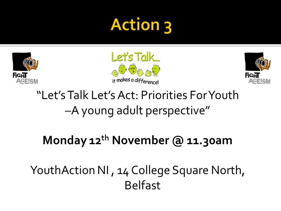 Lets Talk Lets Act: Priorities For Youth –A young adult perspective Monday 12 th November @ 11.30am YouthAction NI, 14 College Square North, Belfast
