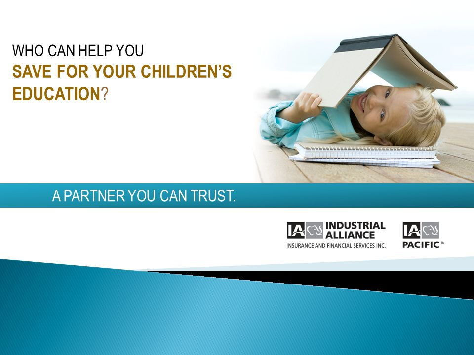 A PARTNER YOU CAN TRUST. WHO CAN HELP YOU SAVE FOR YOUR CHILDRENS EDUCATION ?