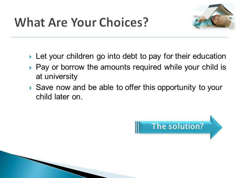 Let your children go into debt to pay for their education Pay or borrow the amounts required while your child is at university Save now and be able to offer this opportunity to your child later on.