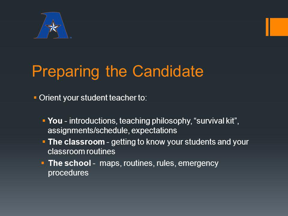 Preparing the Candidate Orient your student teacher to: You - introductions, teaching philosophy, survival kit, assignments/schedule, expectations The