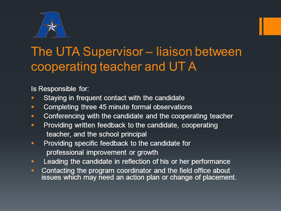 The UTA Supervisor – liaison between cooperating teacher and UT A Is Responsible for: Staying in frequent contact with the candidate Completing three