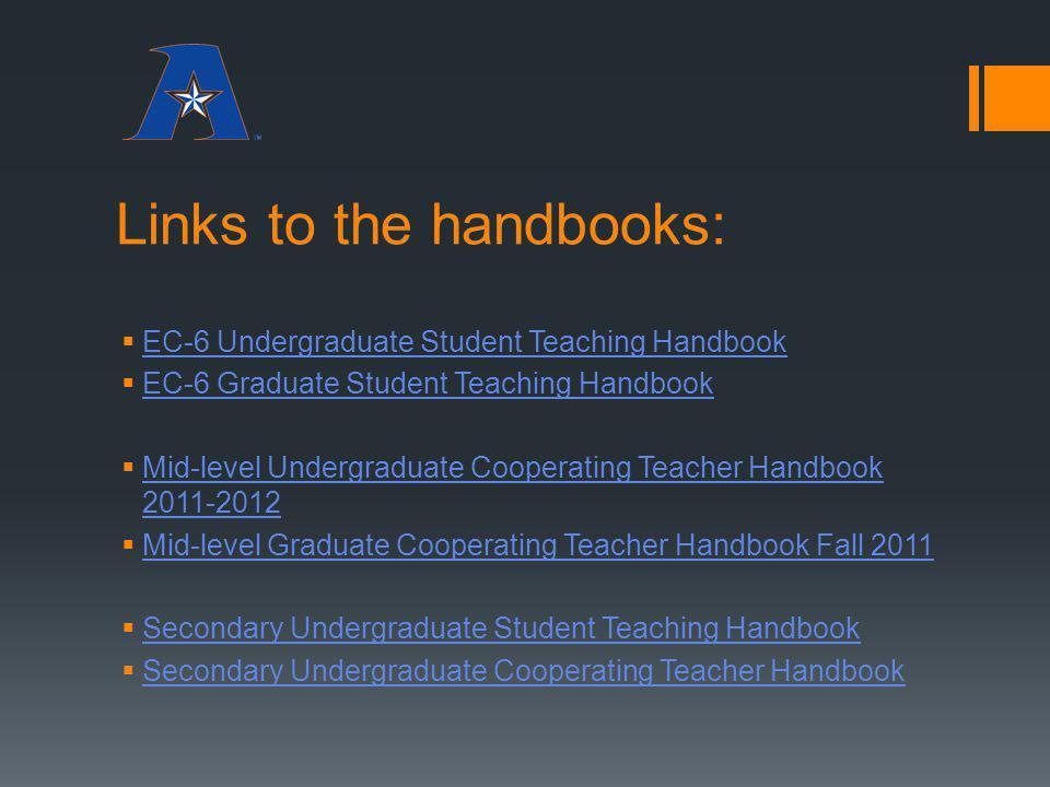 Links to the handbooks: EC-6 Undergraduate Student Teaching Handbook EC-6 Graduate Student Teaching Handbook Mid-level Undergraduate Cooperating Teach