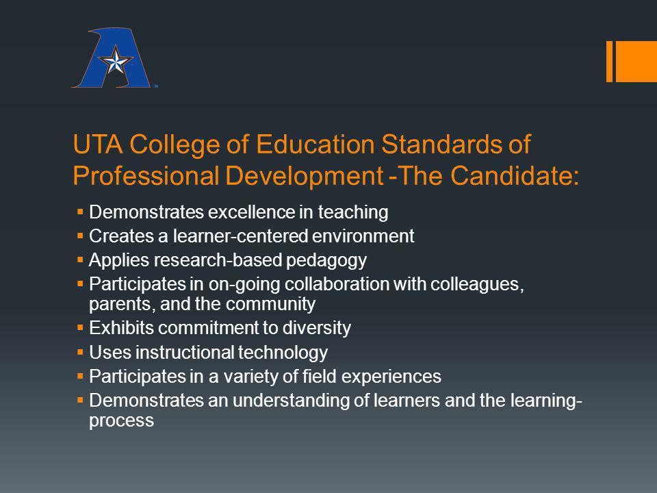 UTA College of Education Standards of Professional Development -The Candidate: Demonstrates excellence in teaching Creates a learner-centered environm