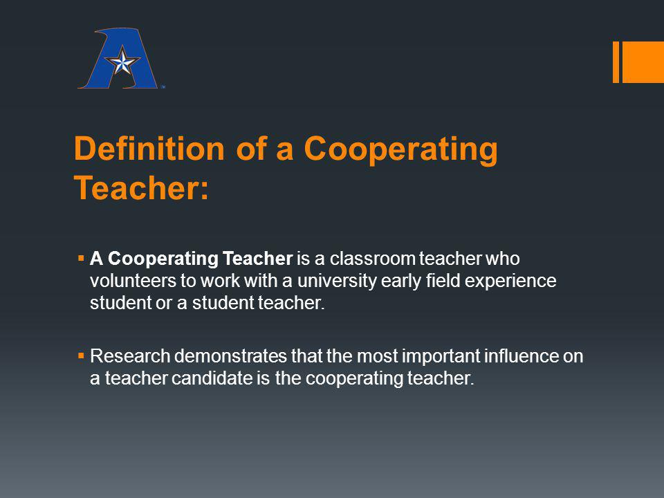 Definition of a Cooperating Teacher: A Cooperating Teacher is a classroom teacher who volunteers to work with a university early field experience stud