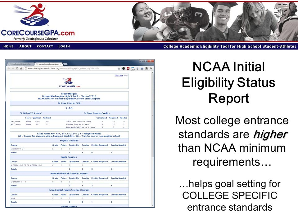NCAA Initial Eligibility Status Report higher Most college entrance standards are higher than NCAA minimum requirements… …helps goal setting for COLLEGE SPECIFIC entrance standards