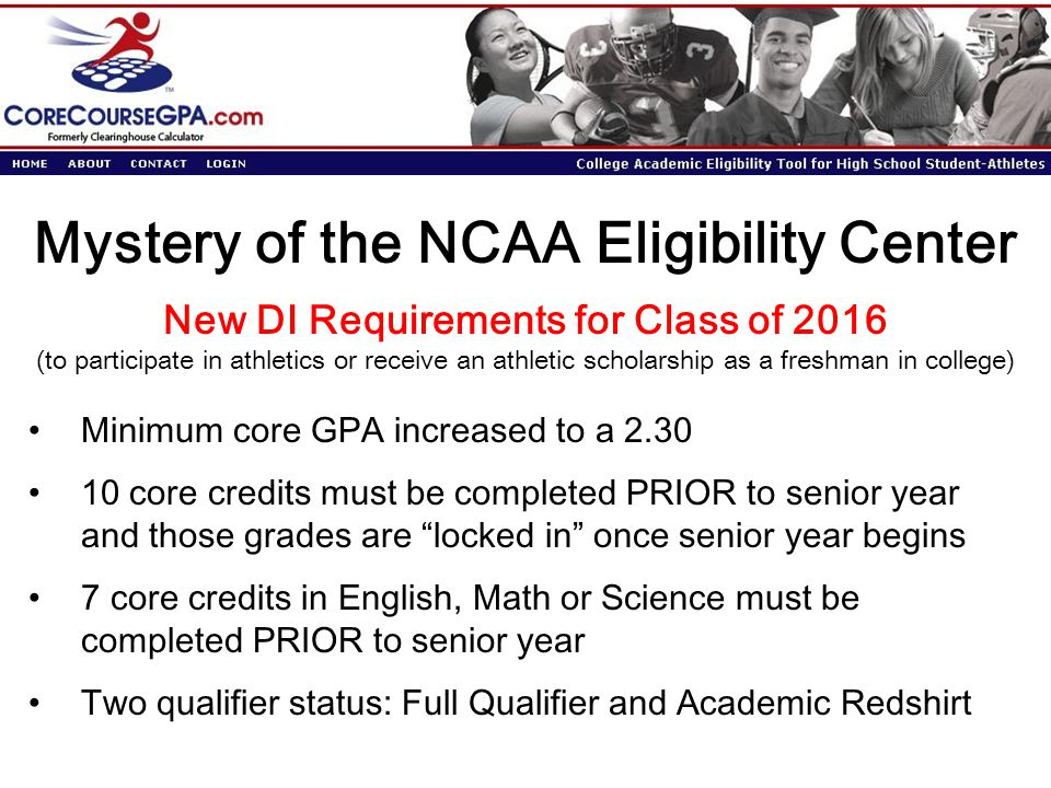 Mystery of the NCAA Eligibility Center Minimum core GPA increased to a 2.30 10 core credits must be completed PRIOR to senior year and those grades ar