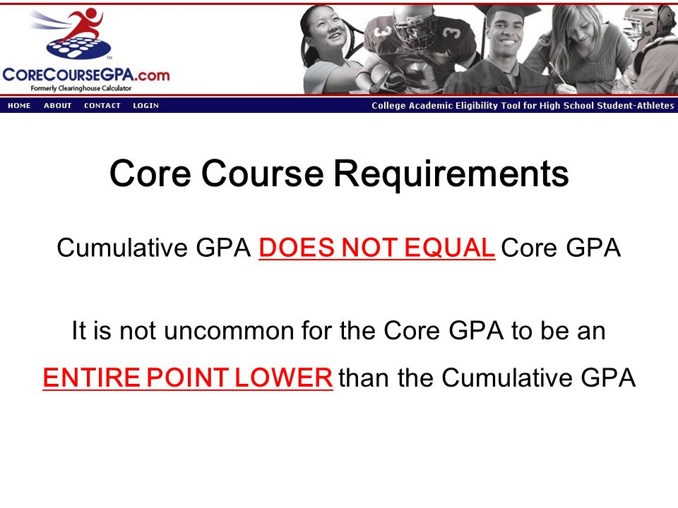Core Course Requirements Cumulative GPA DOES NOT EQUAL Core GPA It is not uncommon for the Core GPA to be an ENTIRE POINT LOWER than the Cumulative GPA
