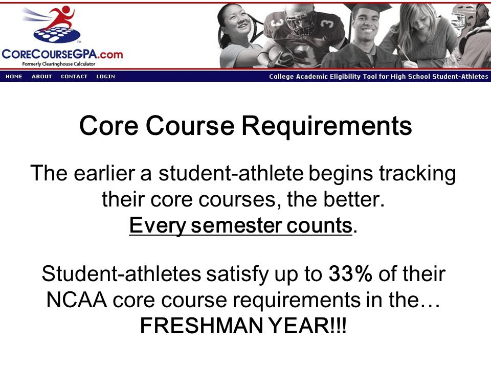 Core Course Requirements Student-athletes satisfy up to 33% of their NCAA core course requirements in the… FRESHMAN YEAR!!.