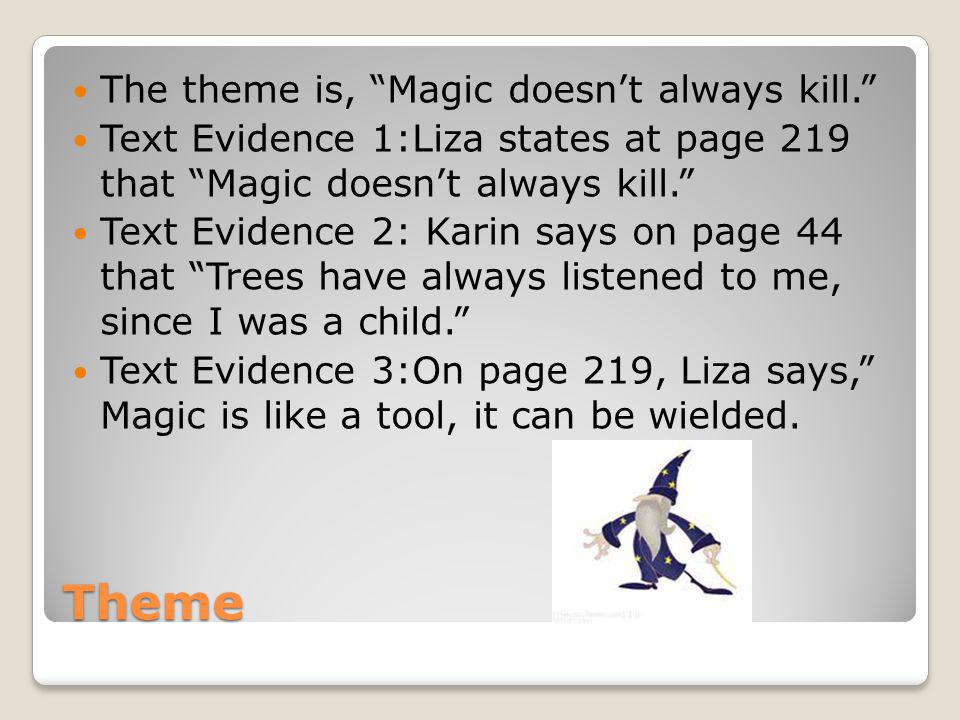 Theme The theme is, Magic doesnt always kill. Text Evidence 1:Liza states at page 219 that Magic doesnt always kill. Text Evidence 2: Karin says on pa