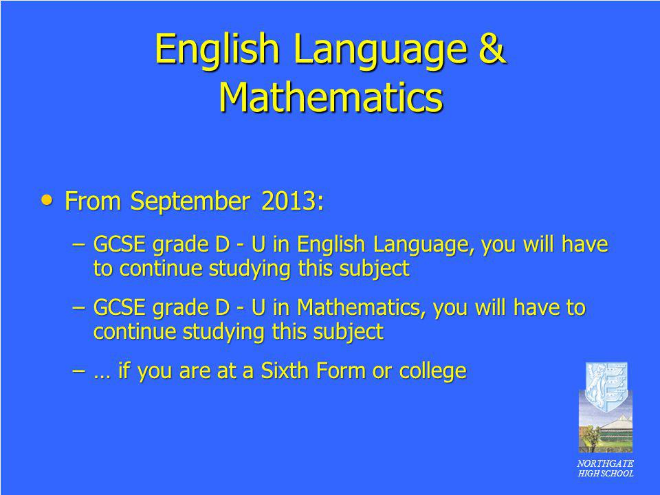 NORTHGATE HIGH SCHOOL English Language & Mathematics From September 2013: From September 2013: –GCSE grade D - U in English Language, you will have to