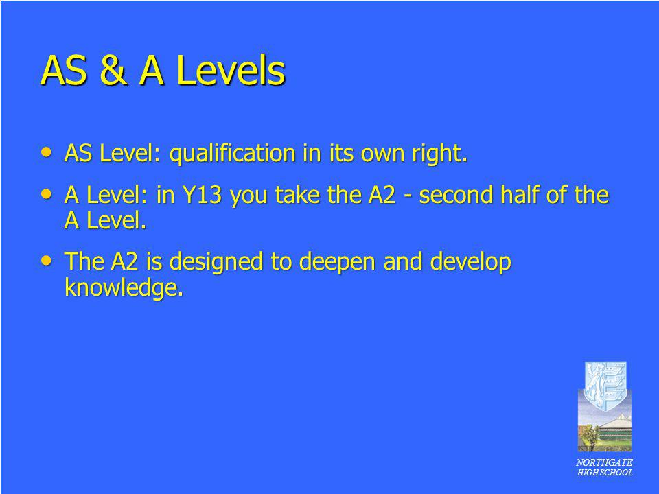 NORTHGATE HIGH SCHOOL AS & A Levels AS Level: qualification in its own right. AS Level: qualification in its own right. A Level: in Y13 you take the A