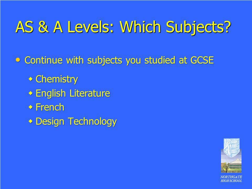 NORTHGATE HIGH SCHOOL AS & A Levels: Which Subjects? Continue with subjects you studied at GCSE Continue with subjects you studied at GCSE Chemistry C