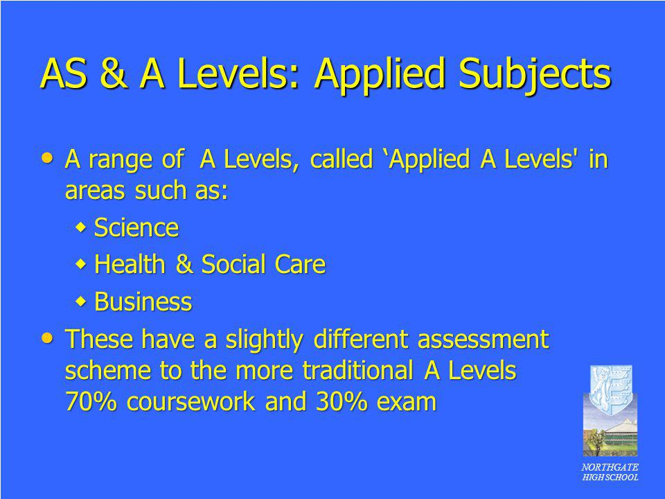 NORTHGATE HIGH SCHOOL AS & A Levels: Applied Subjects A range of A Levels, called Applied A Levels' in areas such as: A range of A Levels, called Appl