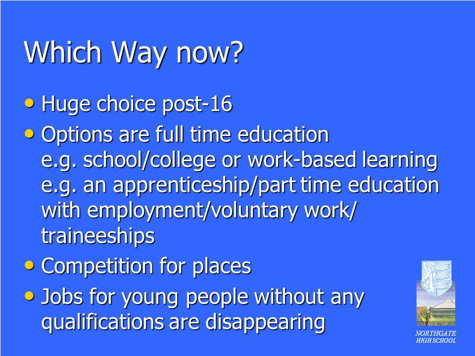 NORTHGATE HIGH SCHOOL Which Way now? Huge choice post-16 Huge choice post-16 Options are full time education e.g. school/college or work-based learnin