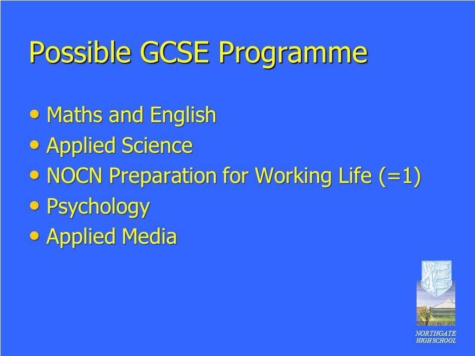 NORTHGATE HIGH SCHOOL Possible GCSE Programme Maths and English Maths and English Applied Science Applied Science NOCN Preparation for Working Life (=