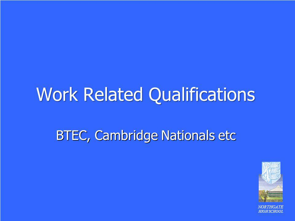 NORTHGATE HIGH SCHOOL Work Related Qualifications BTEC, Cambridge Nationals etc
