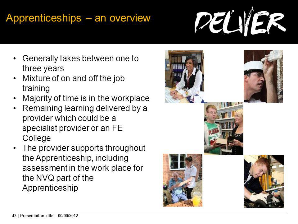 43 | Presentation title – 00/00/2012 Apprenticeships – an overview Generally takes between one to three years Mixture of on and off the job training M