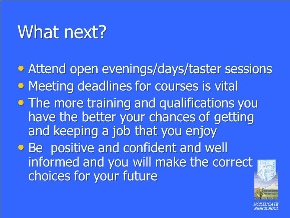NORTHGATE HIGH SCHOOL What next? Attend open evenings/days/taster sessions Attend open evenings/days/taster sessions Meeting deadlines for courses is