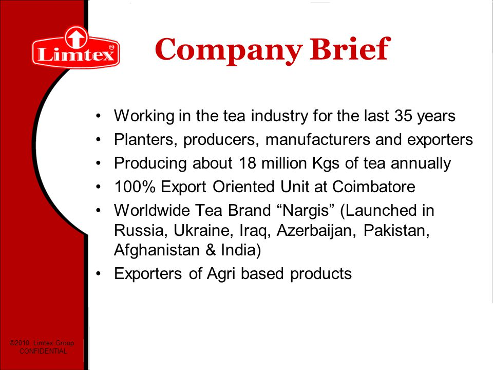 Company Brief Working in the tea industry for the last 35 years Planters, producers, manufacturers and exporters Producing about 18 million Kgs of tea