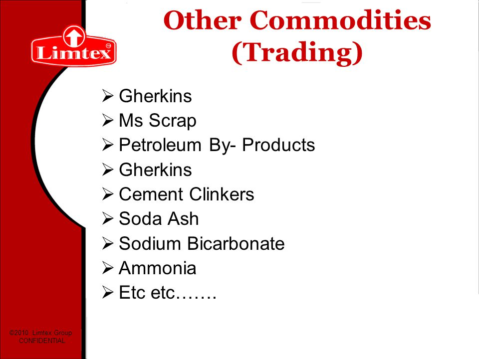 Other Commodities (Trading) Gherkins Ms Scrap Petroleum By- Products Gherkins Cement Clinkers Soda Ash Sodium Bicarbonate Ammonia Etc etc……. ©2010 Lim