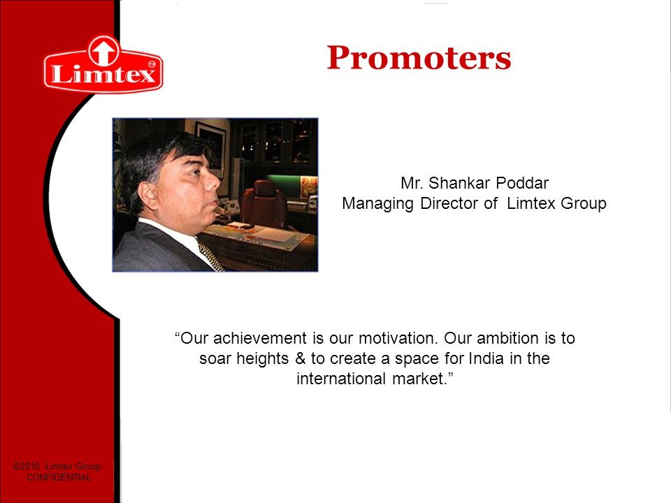 Mr. Shankar Poddar Managing Director of Limtex Group Our achievement is our motivation. Our ambition is to soar heights & to create a space for India