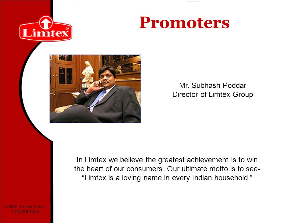 Promoters Mr. Subhash Poddar Director of Limtex Group In Limtex we believe the greatest achievement is to win the heart of our consumers. Our ultimate
