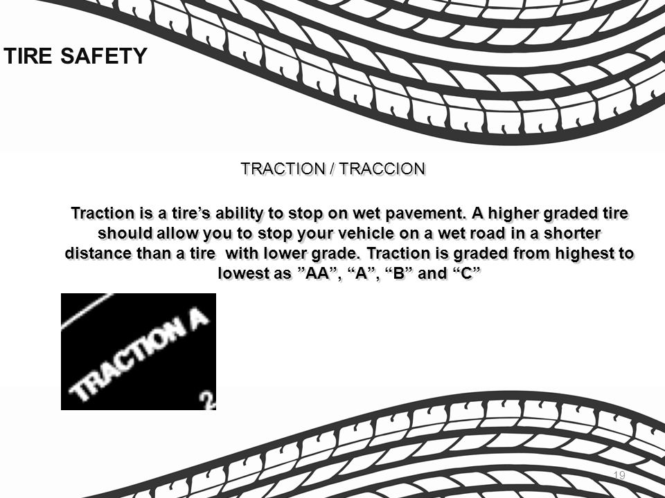19 TRACTION / TRACCION Traction is a tires ability to stop on wet pavement. A higher graded tire should allow you to stop your vehicle on a wet road i