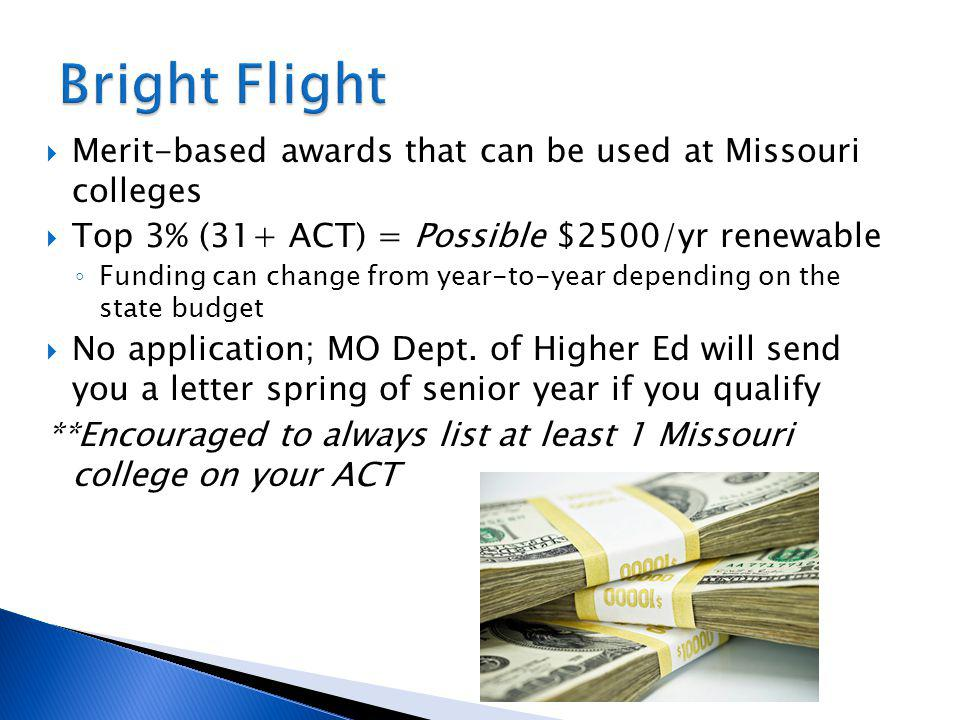 Merit-based awards that can be used at Missouri colleges Top 3% (31+ ACT) = Possible $2500/yr renewable Funding can change from year-to-year depending on the state budget No application; MO Dept.