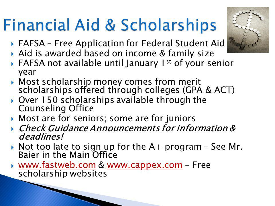 FAFSA – Free Application for Federal Student Aid Aid is awarded based on income & family size FAFSA not available until January 1 st of your senior year Most scholarship money comes from merit scholarships offered through colleges (GPA & ACT) Over 150 scholarships available through the Counseling Office Most are for seniors; some are for juniors Check Guidance Announcements for information & deadlines.