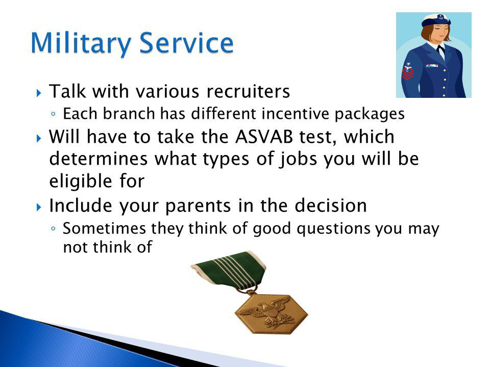 Talk with various recruiters Each branch has different incentive packages Will have to take the ASVAB test, which determines what types of jobs you will be eligible for Include your parents in the decision Sometimes they think of good questions you may not think of