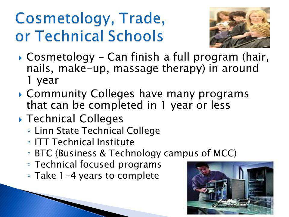 Cosmetology – Can finish a full program (hair, nails, make-up, massage therapy) in around 1 year Community Colleges have many programs that can be completed in 1 year or less Technical Colleges Linn State Technical College ITT Technical Institute BTC (Business & Technology campus of MCC) Technical focused programs Take 1-4 years to complete