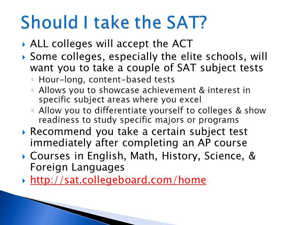 ALL colleges will accept the ACT Some colleges, especially the elite schools, will want you to take a couple of SAT subject tests Hour-long, content-based tests Allows you to showcase achievement & interest in specific subject areas where you excel Allow you to differentiate yourself to colleges & show readiness to study specific majors or programs Recommend you take a certain subject test immediately after completing an AP course Courses in English, Math, History, Science, & Foreign Languages http://sat.collegeboard.com/home